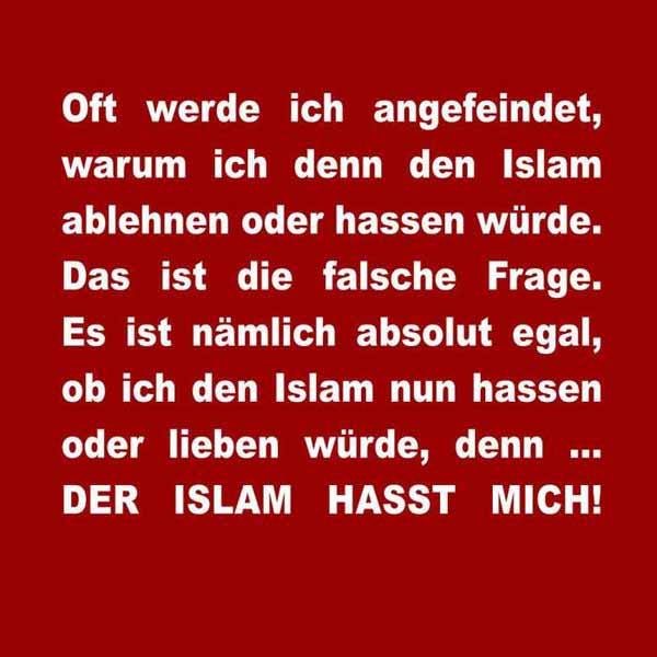 Oft werde ich angefeindet, warum ich denn den Islam ablehnen oder hassen würde. Das ist die falsche Frage. Es ist nämlch absolut egal, ob ich den Islam nun hassen oder lieben würde, denn … der Islam HASST mich. #Date:04.2016#