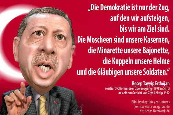 Die Demokratie ist nur der Zug, auf den wir aufsteigen, bis wir am Ziel sind. Die Moscheen sind unsere Kasernen, die Minarette unsere Bajonette, die Kuppeln unsere Helme und die Gläubigen unsere Soldaten. Recep Tayyip Erdogan. #Date:04.2016#