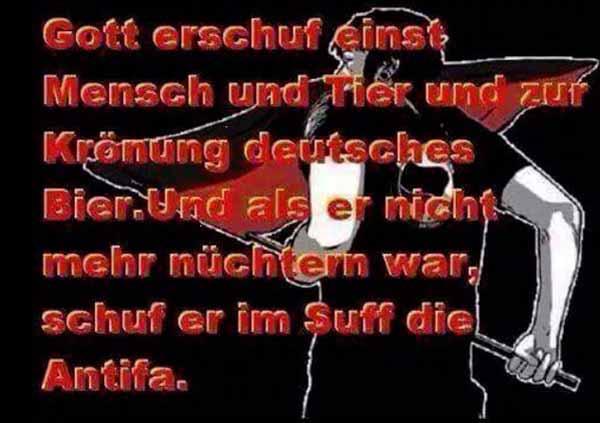 Gott erschuf erschuf einst Mensch und Tier und zur Krönung deutsches Bier. Als er nicht mehr nüchtern war, erschuf er die Antifa. #Date:05.2016#
