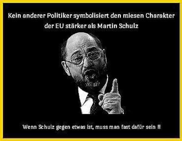 Kein anderer Politiker symbolisiert den miesen Charakter der EU stärker als Martin Schulz. Wenn SPD-Schulz für etwas ist, darfst du blindlings dagegen sein. #Date:05.2016#