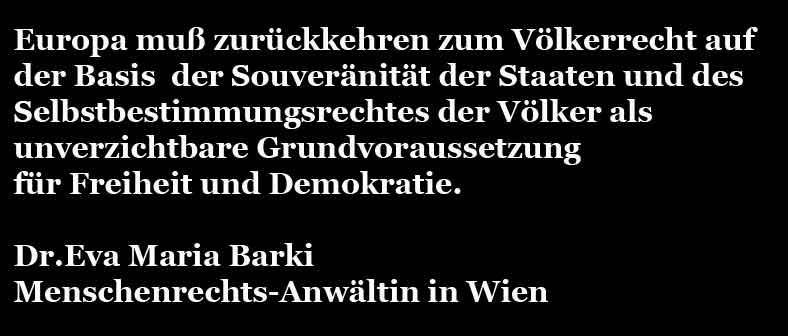 Europa muss zurückkehren zum Völkerrecht auf der Basis der Souveränität der Staaten und des Selbstbestimmungsrechtes der Völker als unverzichtbare Grundvorausetzung für Freiheit und Demokratie. Dr. Eva Maria Barki, Menschenrechts-Anwältin in Wien. #Brexit #Date:#