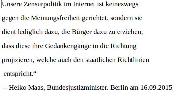Bundeszensurminister Heiko Maas SPD beendet das demokratische Intermezzo in der deutschen Geschichte auf Befehl von Merkel CDU. Dazu diese Worte: Unsere Zensurpolitik im Internet ist keneswegs gegen die Meinungsfreiheit gerichtet, sondern dient lediglich dazu, die Gedankengänge der Bürger auf die staatlichen Richtlinien auszurichten.  #Date:07.2016#
