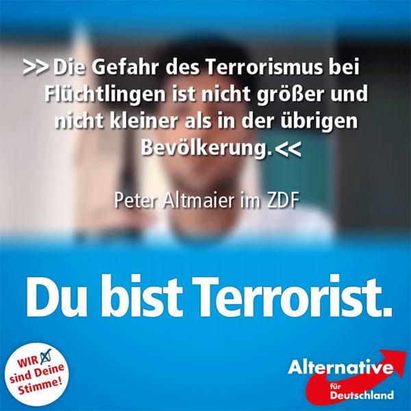 """Du bist Terrorist!: Mit diesem Spruch, angelehnt an """"Du bist Deutschland!"""", wurde 2009 darauf aufmerksam gemacht, dass die Menschen in Sachen Terrorismus durch die Vorratsdatenspeicherung unter Generalverdacht gestellt werden.  Peter Altmaier (CDU), der im heute-journal tatsächlich sagte, dass die Gefahr des Terrorismus bei Flüchtlingen gleich groß sei wie bei der """"übrigen"""" Bevölkerung, stellt die Bürger praktisch wieder unter Generalverdacht.   Die Verharmlosung islamistischen Terrors nimmt unglaubliche Züge an und zeigt, warum diese Bundesregierung nicht dazu in der Lage ist, die richtigen Schlüsse aus Taten wie der in Würzburg zu ziehen.  Deshalb: AfD! #Date:07.2016#"""