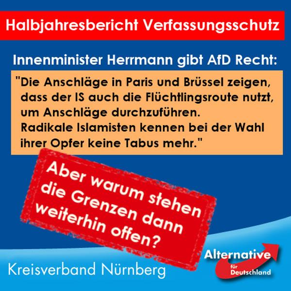 Wie in einem schlechten Film: Bayerns Innenminister Herrmann (CSU) hat im aktuellen Verfassungsschutzbericht bestätigt, was die AfD schon seit Monaten sagt und was der AfD oft als Rassismus und Menschenfeindlichkeit ausgelegt wurde: Terroristen nutzen die Flüchtlingsroute, um unbehelligt nach Europa zu gelangen.  Nun ist die CSU bekanntlich aber Partner in genau jener Bundesregierung, die für eben diese offenen Grenzen verantwortlich ist!  Herrmann warnt also vor den Folgen der eigenen Politik! Er erkennt die Probleme, löst diese aber nicht! Mit unzähligen Warnungen und viel heißer Luft kann man die Bürger nicht schützen. Vor lauer Merkelhörigkeit scheint der CSU das politische Handeln abhanden gekommen zu sein.  Es wird höchste Zeit, diese Regierung und all ihre Mitläufer abzulösen.  Quelle: http://www.stmi.bayern.de/med/aktuell/archiv/2016/160801verfassungsschutz/ #Date:08.2016#