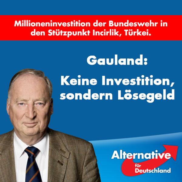 """Zur Millioneninvestition der Bundeswehr in den Stützpunkt Incirlik in der Türkei erklärt der stellvertretende AfD-Vorsitzende Alexander Gauland:  """"Frau Merkel hat sich den Zugang zu unseren Soldaten teuer erkauft. Die freigegebenen 58 Millionen Euro sind keine Investition in Incirlik, sondern kommen eher einem Lösegeld gleich. Denn Frau Merkel hat sich nicht nur von Erdogan vorführen, sondern vor allem erpressen lassen.  Denn eigentlich sollte es eine Selbstverständlichkeit sein, dass man die eigenen Soldaten, die bei einem Bündnispartner stationiert sind, jederzeit uneingeschränkt besuchen kann. Es ist politisch fahrlässig, noch immer mit der Türkei zu paktieren. Erdogan hat mittlerweile mehrfach bewiesen, dass er nur den eigenen Vorteil und persönlichen Machterhalt im Auge hat. Dass Frau Merkel ihn zum wiederholten Male hofiert und ihn nun auch noch mit viel Geld versucht zu besänftigen, ist ein Beleg für ihre politische Schwäche und Instinktlosigkeit.  Ich appelliere an alle Bundestagsabgeordneten, die ihren Auftrag ernst nehmen, das notwendige Mandat im Dezember nicht zu verlängern und der Kanzlerin die Gefolgschaft in diesem Erpressungsspiel zu verweigern. Die Türkei darf kein Partner sein und unsere Soldaten dürfen nicht als Geiseln missbraucht werden."""" #Date:09.2016#"""