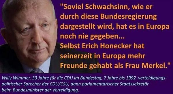 Willy Wimmer, 33 Jahre für die CDU im Bundestag sagt: Soviel Schwachsinn, wie er durch diese Bundesregierung dargestellt wird, hat es in Europa noch nie gegeben … Selbst Erich Honecker hat seinerzeit in Europa mehr Freunde gehabt, als Frau Merkel. #Date:09.2016#