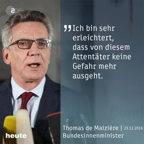 Herr De Maiziere ist sehr erleichtert, dass von Anis Amri, dem Weihnachtsmarkt-Attentäter von Berlin, keine Gefahr mehr ausgeht. Die deutschen Bürger werden erst dann erleichtert sein, wenn von dieser Bundesregierung keine Gefahr mehr ausgeht. #Date:12.2016#