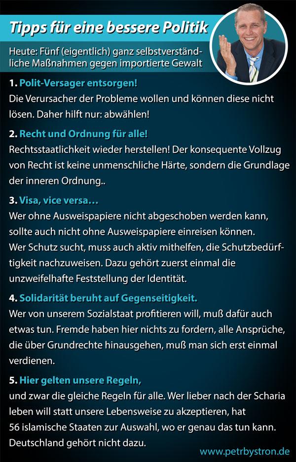 Peter Bystron, AfD-Bayern: Bitte beachten: Für die hier aufgezählten Maßnahmen müssen keine neue Gesetze geschaffen werden – es geht hierbei nur um die Anwendung der bestehenden Rechtslage. Dass die Regierung sich nicht daran hält, beweist doch, dass es am politischen Willen fehlt, die durch die Einwanderung entstandenen Missstände zu ändern. Deswegen darf sich keiner mehr durch die Wahlkampf-Theatralik einlullen lassen. Die erste Forderung muss also sein, die eigentlichen Verursacher abzuwählen. Bei der Bundestagswahl 2017 haben wir die Chance, ein klares Zeichen zu setzen! #Date:12.2016#