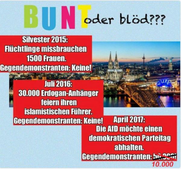 AfD-BPT Köln #koeln2204: Köln bunt oder blöd?  Die tapferen Bunt-Recken aus Köln können zwar ihre Frauen nicht gegen einen islamischen Nafri-Sex-Mob verteidigen, dafür haben sie eine umso größere Schnauze, wenn es gegen eine demokratische Partei geht  :v  #afdbpt  #köln #köln_ist_bunt  #sexmob  #koeln2204  #Faschistenstaat  #linksautonome  #linksterrorismus #autorassisten_selbsthasser  #demokratiefeinde  #antifa  #antifa_unterstützer  #spd  #grüne  #linke  #verdi  #gewerkschaften  #kirchen  #anti_antifa  #rotlackierte_faschos  #anarchisten  #bunt_intolerant_weltbesoffen_antidemokratisch #linke_zecken  #zecken_kärcher  #linke_gewalt  #politische_gewalt_links   #militanter_arm  #militanter_arm_antifa  #militanter_arm_dgb  #antifa_drecksarbeit  #scheindemokratie  #bananenrepublik    #gewalt_gegen_afd  #Date:04.2017#