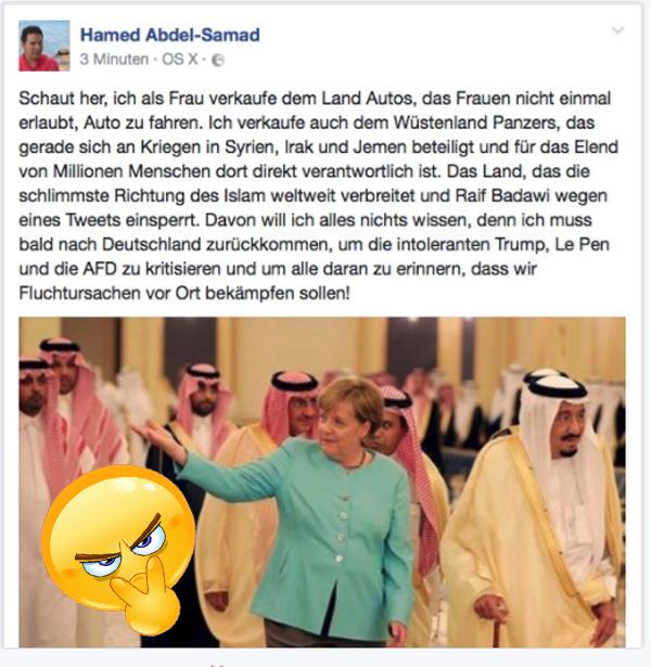 Rauten-Merkel zu Besuch in Saudi-Arabien  Hamed Abdel-Samad, deutscher Politikwissenschaftler mit ägyptischer Abstammung, hat sich mal Gedanken zum Besuch unserer One-World-Globalisierungs-Kanzlerin in Saudi-Arabien gemacht:  +++ Schaut her, ich als Frau verkaufe dem Land Autos, das Frauen das Autofahren nicht einmal erlaubt.  Ich verkaufe auch dem Wüstenland Panzer, das gerade sich an Kriegen in Syrien, Irak und Jemen beteiligt und für das Elend von Millionen Menschen  dort direkt verantwortlich ist.   Das Land, das die schlimmste Richtung des Islam weltweit verbreitet und Raif Badawi wegen eines Tweets einsperrt.  Davon will ich alles nichts wissen, denn ich muss bald nach Deutschland zurückkommen, um die intoleranten Trump und Le Pen und die AfD zu kritisieren und um alle daran zu erinnern, dass wir Fluchtursachen vor Ort bekämpfen sollen! +++  Da sagen wir: echt ein Job für Psychopathen, so eine Merkel-Kanzlerschaft. :v  #saudi_arabien  #wirtschaft_vor_menschenrechte  #psycho_politik  #Merkel_Muss_Weg?  #bunt_intolerant_weltbesoffen_anitdemokratisch  #Scheindemokratie??  #Bananenrepublik? #linksschwarzgrüne_realitätsverweigerer   #Merkel_Bunt_Schland? #Asyl_Wahnsinn? #Systemlinge?  ? #AfD_wählen ? #Unbequem_Echt_Mutig_AfD™ #Date:#