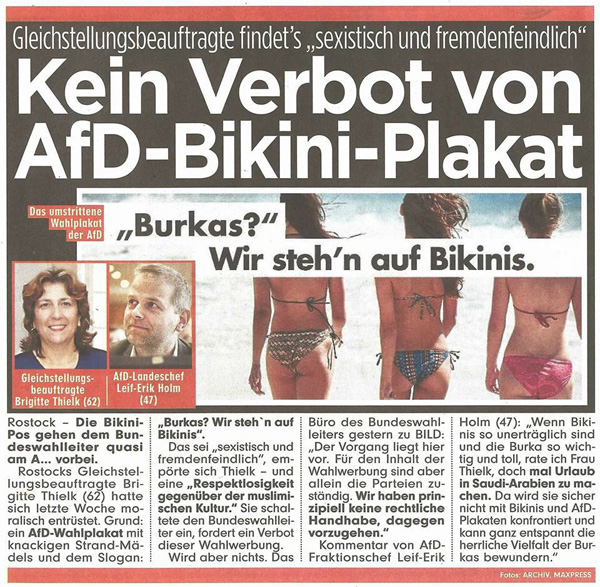 """Bild zum Thema Abgeblitzt: AfD-Bikini-Wahlplakat bleibt hängen  Die Gleichstellungsbeauftragte der Stadt Rostock, Brigtte Thielk, (62) hatte versucht, das Bikini-Plakat durch den Landeswahlleiter und durch den Bundeswahlleiter verbieten zu lassen.  """"Dieses Plakat ist nicht nur sexistisch, sondern zeugt auch von erheblicher Respektlosigkeit gegenüber der muslimischen Kultur""""   meint Thielk und hat gleich den ganz großen Aufriss versucht.  'Leider' ist sie damit beim Landeswahlleiter und beim Bundeswahlleiter abgeblitzt.   Was muslimischen Kultur wirklich bedeutet, kann Frau Thielk täglich der internationalen Presse entnehmen. Klarer Fall von ideologisierter Realitätsverweigerung.:v  Siehe hierzu auch: https://www.svz.de/lokales/rostock/zu-viel-nackte-haut-fuer-rostocks-politik-id17596711.html  #afd  #btw17  #bukini  #burka  #bikini  #gleichstellungsbeauftragte  #thielk  #islam  #moslems  #kultur"""