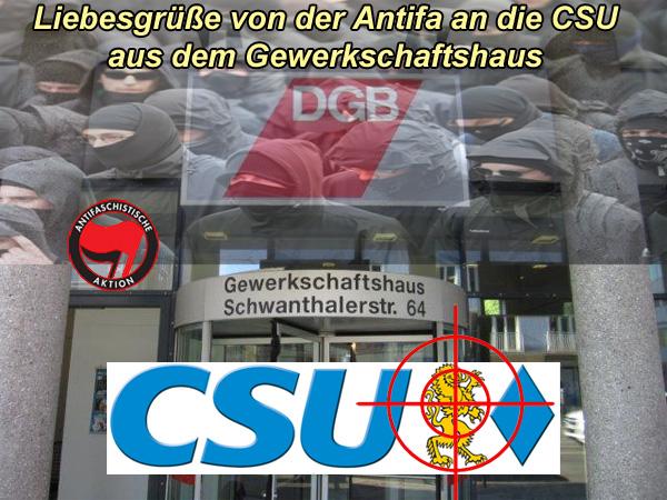 """Liebesgrüße an die CSU von der ANTIFA aus dem DGB-Haus München  Die Antifaschistische Aktion (kurz und schmutzig: Antifa) hat auf ihrem Extremisten-Kongress im Münchener Gewerkschaftshaus des Deutschen Gewerkschaftsbundes (DGB) den Beschluss gefasst, sich künftig stärker mit der CSU zu befassen.  Gemessen an den bisherigen Aktionen gegen andere Parteien bedeutet dies: gewalttätige Störung und Verhinderung von CSU-Veranstaltungen, Hausbesuche bei CSU-Funktionären, Angriffe auf Eigentum und die körperliche Unversehrtheit von CSU""""lern, Beleidigungen, Diffamierungen, Hasssprüche, Beschimpfungen von CSU-Sympathisanten.  Richtig dumm gelaufen, CSU. Hatte man doch die Augen schön fest verschlossen, wenn die Randalebanden der Antifa von SPD, Grünen und Linken zum Kleinhalten der AfD eingesetzt wurden.  Wir wünschen den Schwarzen viel Spass und beste Unterhaltung mit dem Schwarzen Block.   Siehe hierzu auch: https://www.journalistenwatch.com/2017/11/05/antifa-kongress-die-csu-staerker-ins-visier-nehmen/  #antifa  #kongress  #münchen  #csu  #dgb  #linksextremisten  #anarchisten  #antidemokraten  #Date:11.2017#"""
