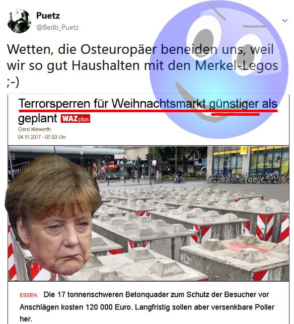 Merkel-Legos: Man freut sich, wenn es nicht gar so teuer wird  Ja, die Ansprüche sinken. Wir freuen uns darüber, wenn der hemmungslose Aktivismus der Flüchtlingskanzlerin Merkel nicht gaaaanz so teuer wird.  Andere Länder freuen sich nicht über solche Marginalien. Sie haben dieses Problem einfach nicht oder keinesfalls in diesem Ausmaß. Visegrad V4 lässt grüßen. In einem Failed State wie Frankreich, Belgien oder Deutschland oder auch der Rest-EU ist man halt auch mit bescheidener Innerer Sicherheit zugunsten der bunten Weltoffenheit zufrieden.  #MerkelLego  #betonsperren  #sicherheit  #kontrollverlust  #flüchtlingskanzlerin  #merkel  #visegrad  #v4  #eu  #FailedState  #deutschland #trerrorsperre #Date:11.2017#
