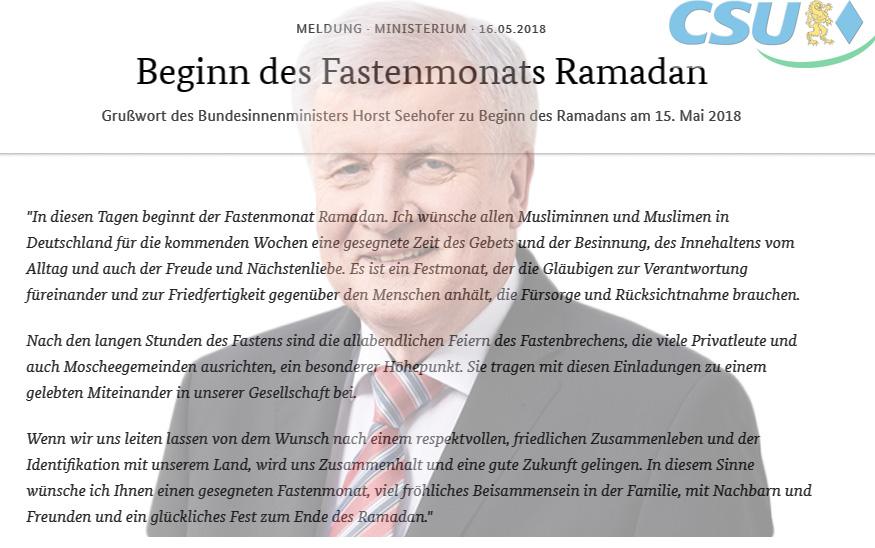 >> CSU  > Seehofer: Herzliche Grußworte vom Bundesinnenminister an die Moslems zum Ramadan  Betont herzlich, verständnisvoll und ganz im Sinne der Verfestigung des Islam in der deutschen Gesellschaft hat dieser Tage Horst Seehofer, CSU-Bundesinnenminister,  den Moslems in Deutschland zum Beginn des Fastenmonats Ramadan ein Grußwort gewidmet.   Darin spricht er von Friedfertigkeit und von einem glücklichen Fest nach Beendigung der Fastenzeit. Die Fastenzeit dauert in 2018 von 16.Mai bis 14.Juni.  Es stellt sich sofort die Frage: Kann ein Drehhofer noch ignoranter sein, als er es jemals war?  Der Ramadan ist nicht nur der heiligste Monat für die Moslems, sondern auch der gewalttätigste. Dies begründet sich durch koranische Aussagen, wonach der Koran in diesem Monat als Rechtleitung für die Menschen herabgesendet worden sei. Radikal-Moslems nehmen dies zum Anlass, die Ungläubigen und die Moslems durch Terroranschläge an diese Rechtleitung zu erinnern.  Für die Extrem-Moslems ist der Ramadan der heilige Monat des Dschihad. Im Jahr 2017 forderten Terroranschläge während des Ramadan über 1.600 Tote und mindestens 1.800 Verletzte. Wobei der Großteil der Opfer selbst Moslems waren.  Zum Ende des Ramadan gibt es das Fest des Fastenbrechens. Danach folgt das Opferfest, bei dem unzählige Tiere ohne Betäubung geschlachtet, also geschächtet, werden. AUCH IN DEUTSCHLAND!! (rituelles Schlachten ohne Betäubung ist übrigens in Deutschland trotz Tierschutzgesetz sogar mit staatlicher Genehmigung erlaubt, wenn Moslems oder Juden dies für nötig halten).  Man weiß nicht, ob Seehofer weiß, wovon er redet.  Mit Sicherheit gehört der Ramadan und seine Folgeveranstaltungen nicht zur deutschen Kultur und auch nicht zu Deutschland.  #ramadan  #csu  #seehofer  #bundesinnenminister  #fastenmonat  #islam  #moslems  #koran  #terror  Seehofer Grußwort auf der Seite des BMI: https://www.bmi.bund.de/SharedDocs/kurzmeldungen/DE/2018/05/ramadan-2018.html  Opferfest in Deutschland: http://bit.ly/2k5CMZ