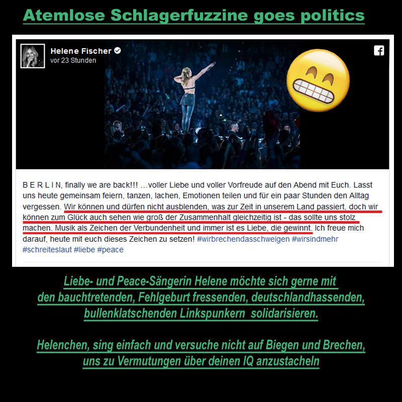 Bild zum Thema >> Schlagerfuzzine Helene #Fischer goes politics _  In einem Facebook-Post hat #Atemlos #Helene ihre Solidarität mit dem #Totentanz von #Chemnitz bekundet.  Ohne hier weitere Vermutungen über Hintergrundwissen und Einordnungsfähigkeiten von Helene spekulieren zu wollen, können wir davon ausgehen, dass politische Vorgänge nicht so ganz ihr Ding sind.  Darum, liebe Helene, und weil die Liebe immer gewinnt und wir doch alle Peace wollen, rufen wir dir voller Liebe zu: Schuster bleib bei deinen Leisten (Sprichwort).  #c0309  #messermord  #campiNO  #SaureSahneFischmehl  #wirsindNOCHmehr