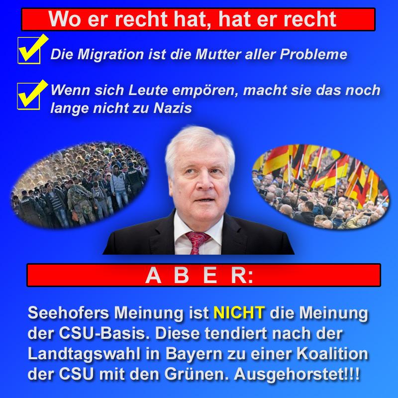 >> Bayern > Landtagswahl: Seehofer spricht nicht im Namen der gürnlinks-tendierenden CSU _  Die Aussagen von Bundesinnenminister Seehofer (CSU) zu den Vorfällen im Nachgang des Asylanten-Messermordes von Chemnitz   ???? die Migration ist die Mutter aller Probleme ???? wenn sich Leute empören, macht sie das noch lange nicht        zu Nazis  können in Zusammenhang mit den medialen Hetzjagden auf die Bürgerproteste nur begrüsst werden.  Unzulässig ist aber die Folgerung, dass dies die Meinung der CSU in Bayern ist. Dort tendieren CSU-Politiker und CSU-Basis nach der Landtagswahl zu einer ?schwarzgrünen Koalition.  ??Wer CSU wählt, wählt Merkel und die Grünen!!??  #csu  #seehofer  #chemnitz  #MigrationMutterAllerProbleme  #nazis  #messermord  #schwarzgrün  #bayern  #landtagswahl  #LtwBy18 #Date:09.2018#