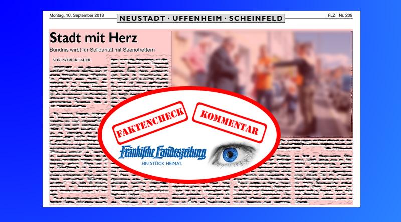 Bild zum Thema >> LK Nea-Bw > Neustadt: FLZ Agitations-Presse und die 'Stadt mit Herz'_  Die Fränkische Landeszeitung #FLZ berichtet in der Ausgabe vom 10.9. unter der Titelung 'Stadt mit Herz' über eine Aktion des 'Bündnisses gegen Rechts' in #Neustadt, bei der Sympathien für die Hand-in-Hand-Menschenfischer im #Mittelmeer geweckt werden sollte. Geschrieben hat den Artikel der FLZ-Redakteur Patrick #Lauer, der bereits im Vorfeld durch #grünlinks tendenziöse Artikel aufgefallen ist.  Über den gesellschafts- und #deutschlandfeindlichen Einsatz der #Menschenfischer im Mittelmeer muss hier nichts gesagt werden. Zu eindeutig ist das verheerende Treiben der #zeitgeistgeschädigten 'One-World'-#Internationalisten .   Umso mehr erstaunt es, dass nach Aussagen der Veranstalter der Zuspruch in Neustadt überwiegend positiv gewesen sei. Das ist entweder schlicht gelogen oder Neustadt befindet sich im Zustand einer #Bequemlichkeitsverblödung, die aus einem alleinigen Konsum von Mainstream-Medien und #Merkel-Funk resultiert. Die mit der Artikelüberschrift einhergehende #Agitation gegen #Andersdenkende und die gleichzeitige maßlose #Überhöhung der grünlinken Aktivisten als #Moralinstanz  zeigt erneut die überdeutlich zutage tretende  politische Abhängigkeit der FLZ von der grünlinken #Zentralredaktion der #Nürnberger #Monopolpresse.  Bezeichnend ist auch, dass die Aktion quasi als Ersatz für den Protest gegen einen angemeldeten (und vom #SPD-Bürgermeister und seiner Verwaltung selbstverständlich sofort an die #GrünLinken????? durchgestochenen), aber dann abgesagten #AfD-Infostand diente. Daher ist auch nicht verwunderlich, dass die üblichen #Gesinnungsaktivisten, nämlich Irmentraud #Brenner und Corinna #Graesser, beide SPD, im Einsatz waren. Sowohl Brenner als auch Graesser sind #antifa-affin und bei #Staatsschutz und #Staatsanwaltschaft keine Unbekannten.  Seltsam ist, dass #Nichtgrünlinke ganz offensichtlich ein anderes #Demokratieverständnis zeigen, als die GrünLinken????? . De