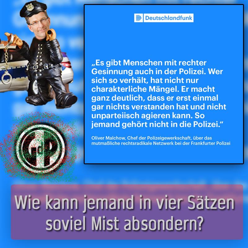 Bild zum Thema Der Chef der Gewerkschaft der Polizei #GdP, Oliver #Malchow, ist ein selten grobmotorisches Trampeltier_  Die GdP, nicht zu verwechseln mit der seriösen beim Deutschen Beamtenbund #DBB organisierten Deutschen Polizeigewerkschaft #DpolG unter dem Bundesvorsitzenden Rainer #Wendt, ist ein #rotgrünlinker Ableger des antidemokratischen #rotgrünlinks-hetzenden Deutschen Gewerkschaftsbundes #DGB. Damit ist schon einmal die grobe Ausrichtung der GdP als Steigbügelhalter von #Gossensozis festgestellt.  Nachdem es bei der Polizei in #Frankfurt am Main angeblich innerhalb einer privaten von 2015 bis 2016 bestehenden Chatgruppe zu rechtsextremen Äusserungen gekommen sein soll und angeblich eine Drohbotschaft an eine der gar nicht zimperlichen und ach so wichtigen türkischen Nebenkläger-Anwältinnen im #NSU-Prozess geschickt worden war (der Zusammenhang zwischen der uralten Chatgruppe und dem Drohschreiben ist in keinster Weise nachgewiesen), wurde dies in der #Neutralitätspresse natürlich nicht als lokales Ereignis beurteilt, sondern mit voller Wucht und bis zum Erbrechen in die Öffentlichkeit gepuscht.  Auszug aus SpiegelONLINE ¹:   ???? Die beschuldigten Beamten sind allesamt um die 30 Jahre alt, zumeist Oberkommissare, die von ihren Vorgesetzten als überdurchschnittliche Polizisten beschrieben werden. Sie seien, so heißt es in Sicherheitskreisen, disziplinarrechtlich bisher nicht in Erscheinung getreten. Kontakte oder Bezüge zu rechten Organisationen seien nicht bekannt. Einer der betroffenen Beamten war offenbar für einen beruflichen Aufstieg in den höheren Dienst vorgesehen und sollte an der Führungsakademie der Deutschen Polizei studieren. Zwei andere seien für eine Ehrung vorgeschlagen worden, weil sie einen Menschen reanimiert hatten. ????  Also gut, das war der Aufhänger. Und was macht der rotlinksgrüne #Lügengewerkschafter Malchow? Versucht den Verdacht auf alle nicht-rotgrünlinken Polizisten auszudehnen! Krass, dieser #Kanalarbeiter der linken #Gesinnu