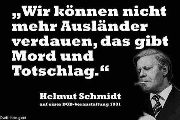 Helmut Schmidt durfte das noch sagen: Wir können nicht mehr Ausländer verdauen, das gibt Mord und Totschlag. #Date:01.2016#
