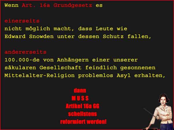 Wenn Artikel 16a des Grundgesetzes es nicht ermöglicht Edward Snowden Asyl zu gewähren, andererseits aber Millionen von Anhängern einer uns feindlich gesinnten Mittlealter-Religion Islam Asyl erhalten können, dann muss das Asylrecht schnellstens geändert werden. #Date:12.2015#