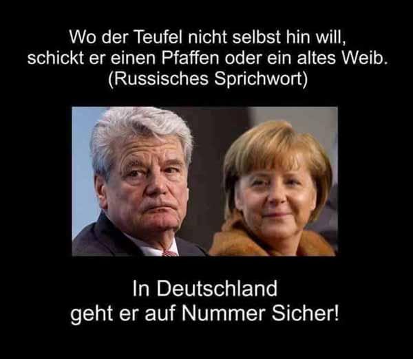 Russisches Sprichwort: Wo der Teufel nicht selbst hin will, schickt er ein altes Weib und einen Pfaffen. In Deutschland geht er mit Merkel und Gauck auf Nummer sicher. #Date:01.2016#