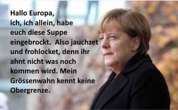 Hallo Europa. Ich, ich Frau Bundeskanzlerin Dr. Merkel der einst stolzen Bundesrepublik Deutschland, habe euch die Flüchtlingssuppe eingebrockt. Also jauchzet und frohlocket, denn ihr ahnt nicht, was noch kommen wird. Mein Größenwahn kennt keine Obergrenze. #Date:01.2016#