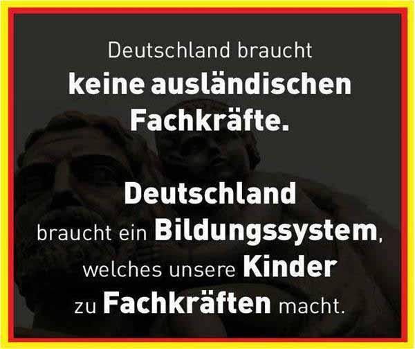 Deutschland braucht keine ausländischen Fachkräfte. Deutschland braucht ein Bildungssystem, welches unsere Kinder zu Fachkräften macht. #Date:12.2015#