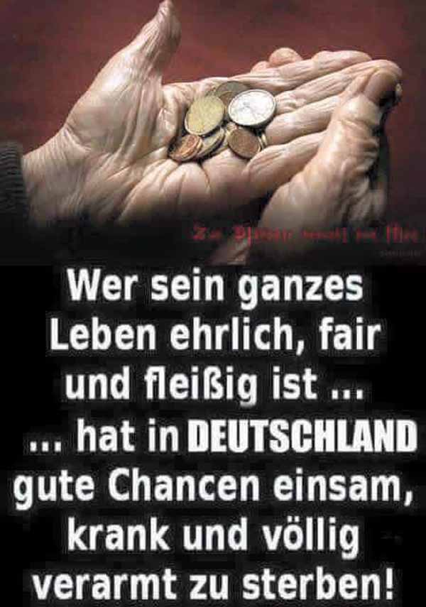 Wer sein ganzes Leben ehrlich, fair und fleißigst … hat in Deutschland gute Chancen einsam, krank und völlig verarmt zu sterben. #Date:02.2016#