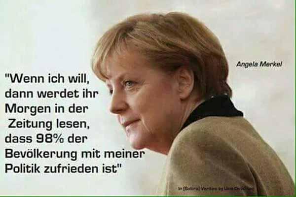 Das könnte Merkel so passen: wenn ich will, dann werdet ihr morgen in der Zeitung lesen, dass 98 % der Bevölkerung mit meiner Politik zufrieden sind. #Date:02.2016#