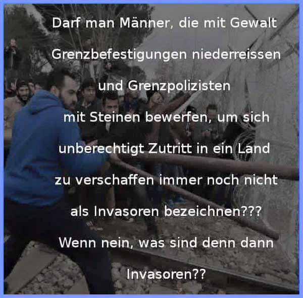 Sind Personen, die mit Gewalt versuchen die Außengrenze der EU zu überschreiten, Invasoren oder nicht und wenn nein, was sind dann Invasoren #Date:03.2016#