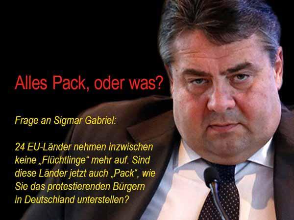 Frage an Gabriel SPD. Sind alle Bürger Europas Pack, die Merkel Politik ablehnen. #Date:03.2016#