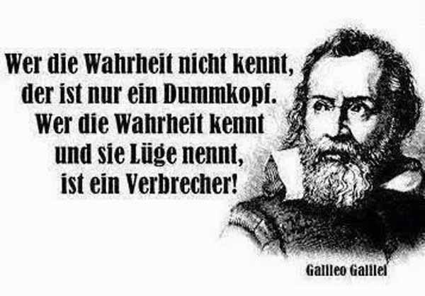 Galileo Galilei: Wer die Wahrheit nicht kennt, der ist nur ein Dummkopf. Wer die Wahrheit kennt und sie Lüge nennt, ist ein Verbrecher. #Date:04.2016#