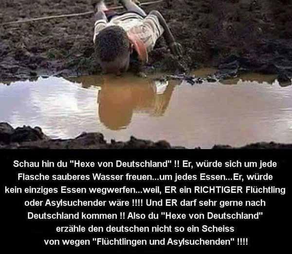 Schau hin du HEXE VON DEUTSCHLAND!! Er würde sich über jede Flasche sauberes Wasser freuen. Es gibt genug Regionen auf dieser Welt, die dringend Hilfe benötigen. Und wir verschwenden unser Geld an Leute, die tausende von EURO an Fluchthelfer zahlen können. Die Moral von Merkel ist auf einem Level, den selbst Aasfresser noch locker überspringen. #Date:04.2016#